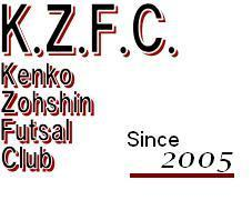 K.Z.F.C.       We are Kenko Zohshin  Futsal Club
